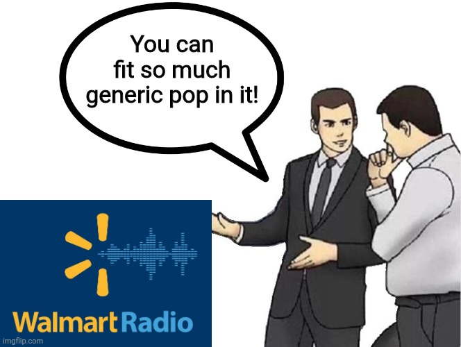 If you've ever worked there, you'd probably agree |  You can fit so much generic pop in it! | image tagged in car salesman slaps hood | made w/ Imgflip meme maker