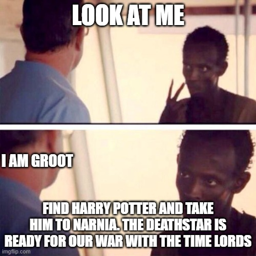 fandoms o' mine |  LOOK AT ME; I AM GROOT; FIND HARRY POTTER AND TAKE HIM TO NARNIA. THE DEATHSTAR IS READY FOR OUR WAR WITH THE TIME LORDS | image tagged in memes,captain phillips - i'm the captain now,harry potter,doctor who,narnia,star wars | made w/ Imgflip meme maker