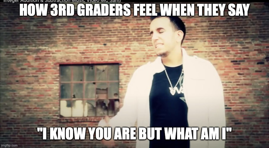 "yes |  HOW 3RD GRADERS FEEL WHEN THEY SAY; ""I KNOW YOU ARE BUT WHAT AM I"" 