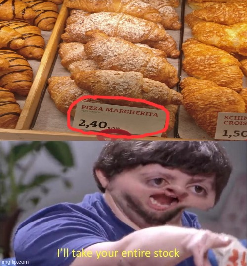 i want one | image tagged in i'll take your entire stock,pizza,you had one job,memes,croissant | made w/ Imgflip meme maker