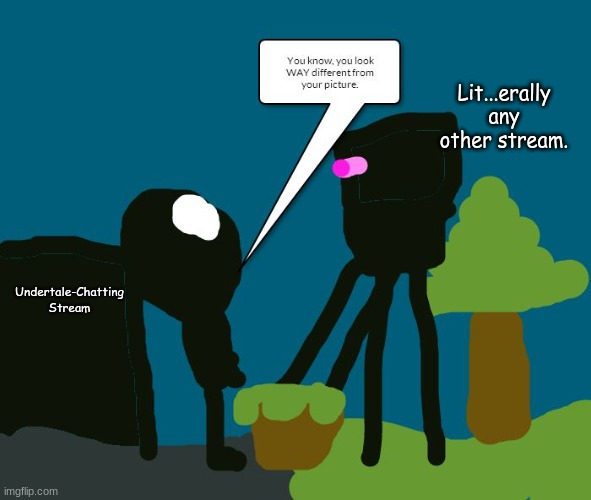 This Stream is great no lie |  Lit...erally any other stream. Undertale-Chatting Stream | image tagged in a hell valley sky tree meets an enderman,super mario,best meme,lol,best,stream | made w/ Imgflip meme maker