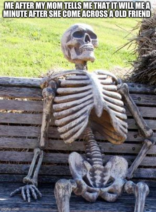 Me |  ME AFTER MY MOM TELLS ME THAT IT WILL ME A; MINUTE AFTER SHE COME ACROSS A OLD FRIEND | image tagged in memes,waiting skeleton | made w/ Imgflip meme maker