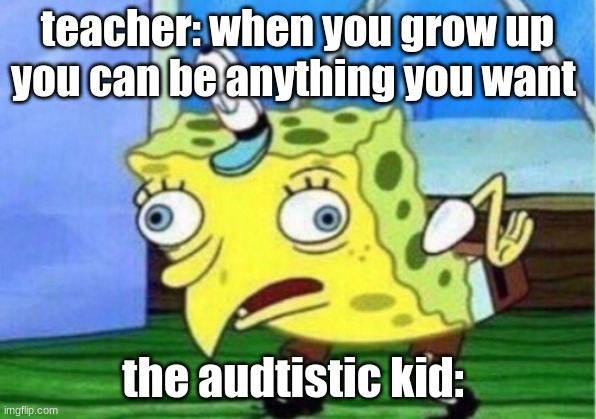 Mocking Spongebob Meme |  teacher: when you grow up you can be anything you want; the audtistic kid: | image tagged in memes,mocking spongebob | made w/ Imgflip meme maker