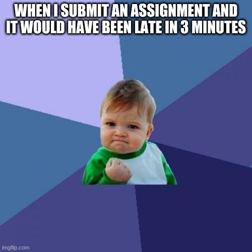 has this ever happened to you |  WHEN I SUBMIT AN ASSIGNMENT AND IT WOULD HAVE BEEN LATE IN 3 MINUTES | image tagged in memes,success kid | made w/ Imgflip meme maker