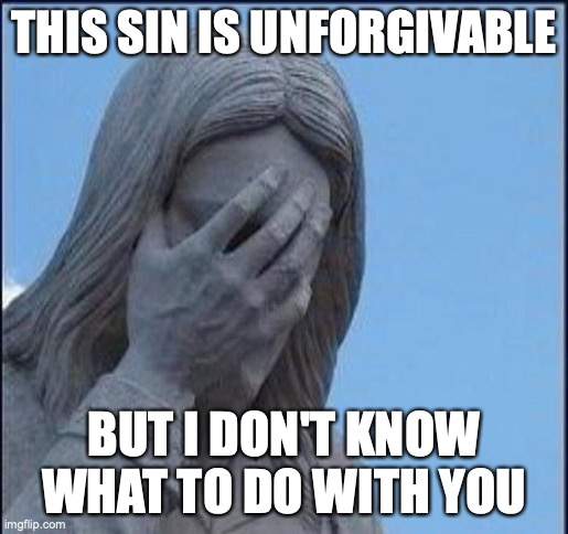 THIS SIN IS UNFORGIVABLE BUT I DON'T KNOW WHAT TO DO WITH YOU | image tagged in disappointed jesus | made w/ Imgflip meme maker