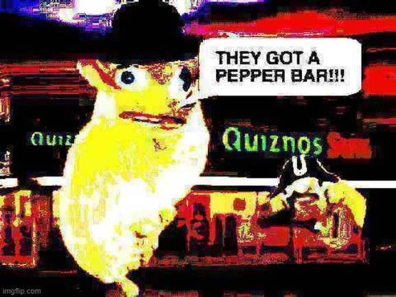 OMG THEY GOT A PEPPER BAR! :D | image tagged in memes,deep fried,quiznos,fun,spongmonkeys | made w/ Imgflip meme maker