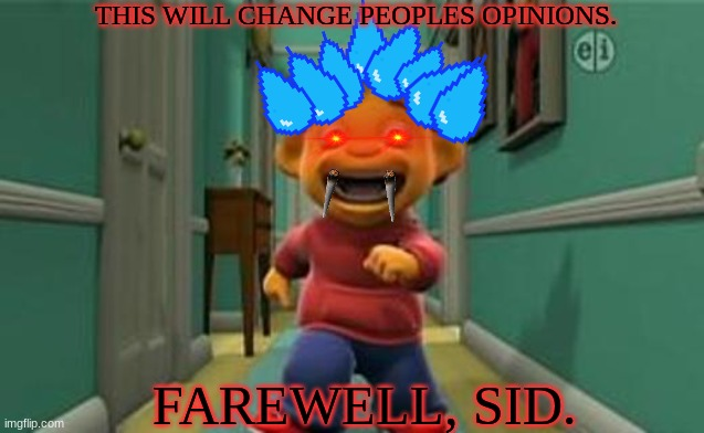 THIS WILL CHANGE PEOPLES OPINIONS. FAREWELL, SID. | image tagged in sid the science kid - sid's amazing lungs | made w/ Imgflip meme maker