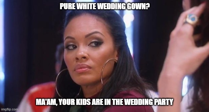 PURE WHITE WEDDING GOWN? MA'AM, YOUR KIDS ARE IN THE WEDDING PARTY | image tagged in side eye | made w/ Imgflip meme maker