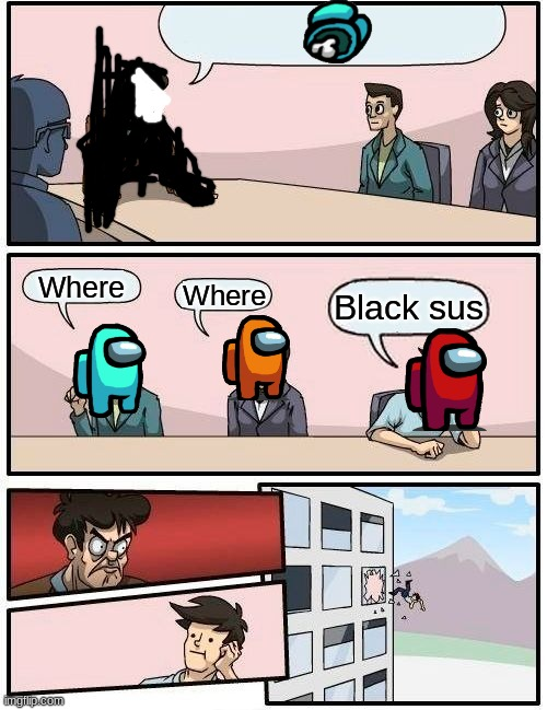 EMERGENCY board room MEETING |  Where; Where; Black sus | image tagged in memes,boardroom meeting suggestion | made w/ Imgflip meme maker