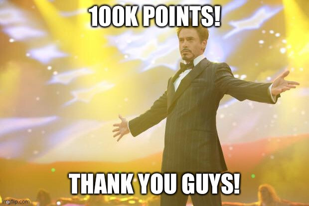 Yes!! |  100K POINTS! THANK YOU GUYS! | image tagged in tony stark success,imgflip | made w/ Imgflip meme maker