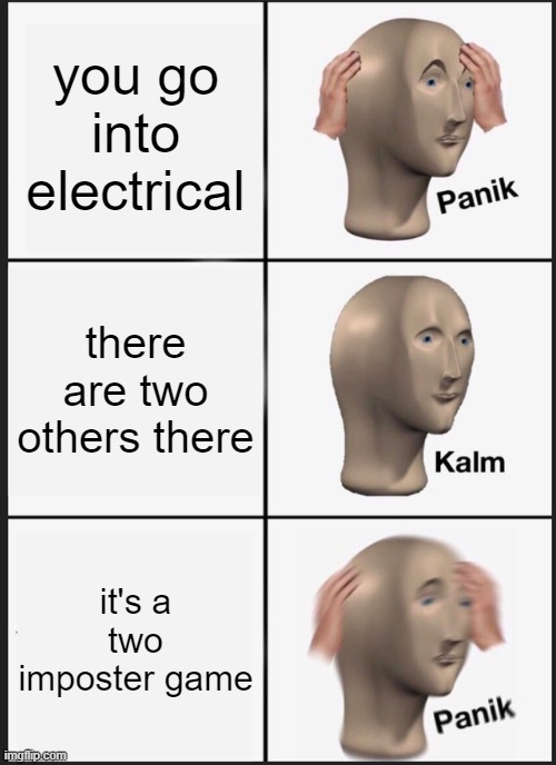 Panik Kalm Panik |  you go into electrical; there are two others there; it's a two imposter game | image tagged in memes,panik kalm panik | made w/ Imgflip meme maker