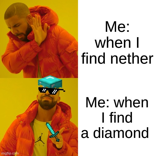 Drake Hotline Bling Meme |  Me: when I find nether; Me: when I find a diamond | image tagged in memes,drake hotline bling | made w/ Imgflip meme maker