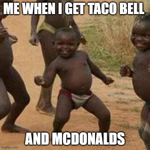 Third World Success Kid Meme |  ME WHEN I GET TACO BELL; AND MCDONALDS | image tagged in memes,third world success kid | made w/ Imgflip meme maker