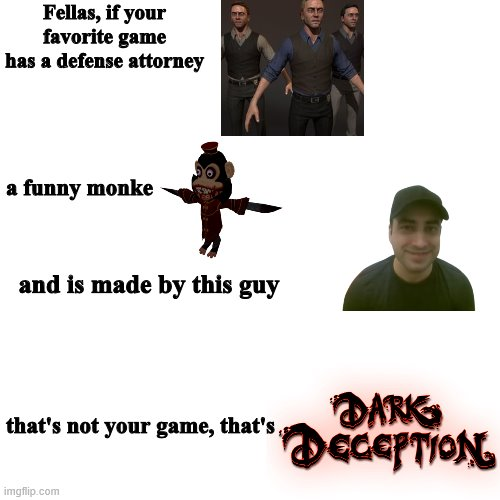 wait a sec that's not my game |  Fellas, if your favorite game has a defense attorney; a funny monke; and is made by this guy; that's not your game, that's | image tagged in funny memes,memes,horror,dark deception,video games | made w/ Imgflip meme maker