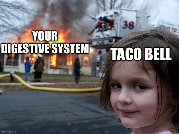 Disaster Girl Meme | YOUR DIGESTIVE SYSTEM TACO BELL | image tagged in memes,disaster girl | made w/ Imgflip meme maker