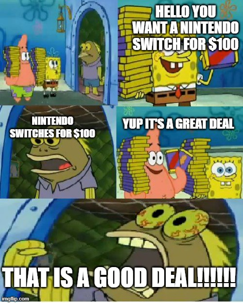 Chocolate Spongebob |  HELLO YOU WANT A NINTENDO SWITCH FOR $100; YUP IT'S A GREAT DEAL; NINTENDO SWITCHES FOR $100; THAT IS A GOOD DEAL!!!!!! | image tagged in memes,chocolate spongebob | made w/ Imgflip meme maker