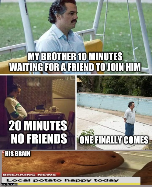Sad Pablo Escobar Meme |  MY BROTHER 10 MINUTES WAITING FOR A FRIEND TO JOIN HIM; 20 MINUTES  NO FRIENDS; ONE FINALLY COMES; HIS BRAIN | image tagged in memes,sad pablo escobar | made w/ Imgflip meme maker