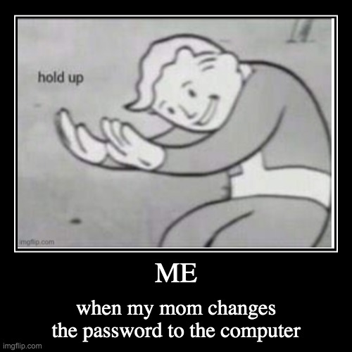 ME | when my mom changes the password to the computer | image tagged in funny,demotivationals | made w/ Imgflip demotivational maker