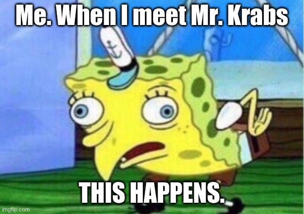 Mocking Spongebob Meme |  Me. When I meet Mr. Krabs; THIS HAPPENS. | image tagged in memes,mocking spongebob | made w/ Imgflip meme maker