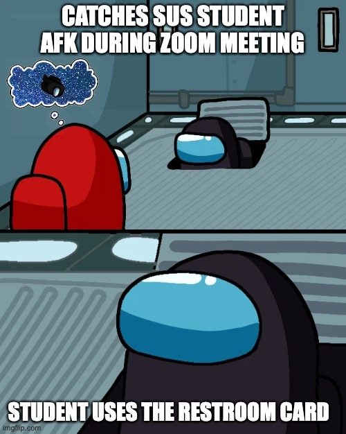 Students Among Us |  CATCHES SUS STUDENT AFK DURING ZOOM MEETING; STUDENT USES THE RESTROOM CARD | image tagged in teaching,zoom,among us,afk | made w/ Imgflip meme maker