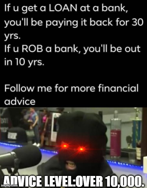 financial advices be like this. |  ADVICE LEVEL:OVER 10,000. | image tagged in money,banks,bank robber,prison | made w/ Imgflip meme maker