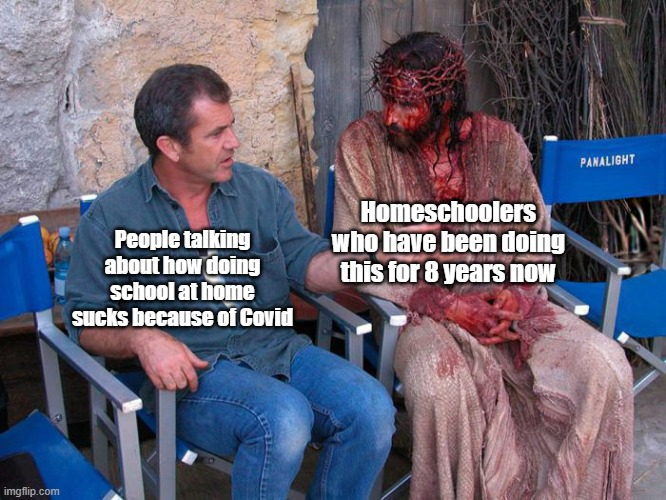 Mel Gibson and Jesus Christ |  Homeschoolers who have been doing this for 8 years now; People talking about how doing school at home sucks because of Covid | image tagged in mel gibson and jesus christ | made w/ Imgflip meme maker