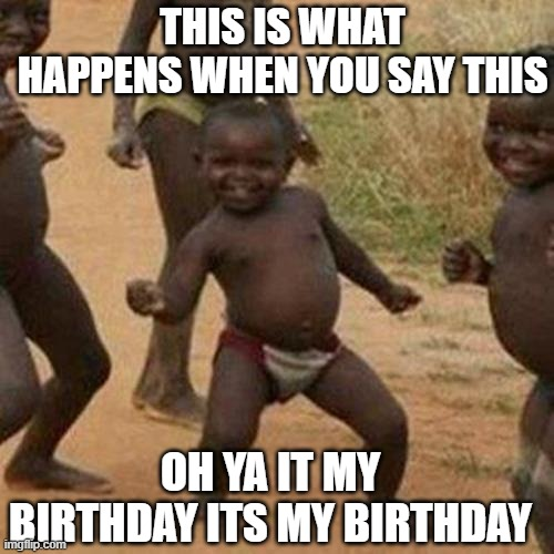 Third World Success Kid Meme |  THIS IS WHAT HAPPENS WHEN YOU SAY THIS; OH YA IT MY BIRTHDAY ITS MY BIRTHDAY | image tagged in memes,third world success kid | made w/ Imgflip meme maker