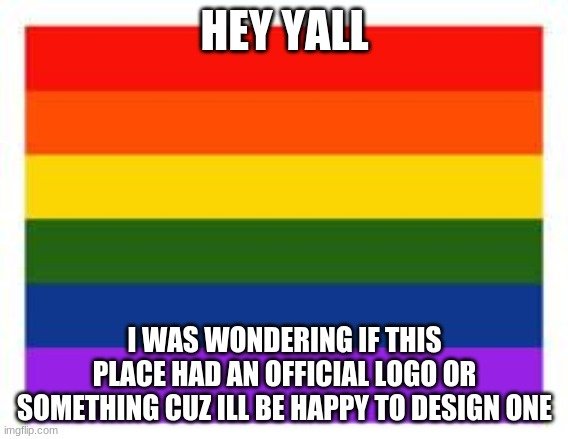 Rainbow Flag |  HEY YALL; I WAS WONDERING IF THIS PLACE HAD AN OFFICIAL LOGO OR SOMETHING CUZ ILL BE HAPPY TO DESIGN ONE | image tagged in rainbow flag | made w/ Imgflip meme maker