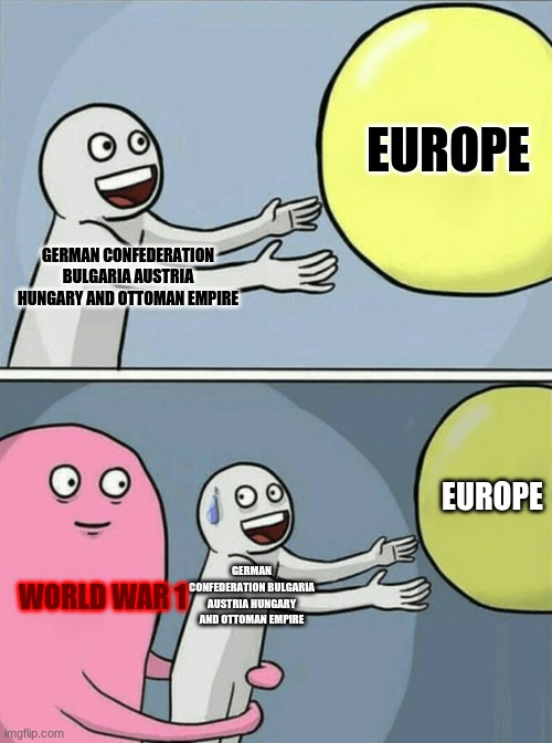 history memes |  EUROPE; GERMAN CONFEDERATION BULGARIA AUSTRIA HUNGARY AND OTTOMAN EMPIRE; EUROPE; GERMAN CONFEDERATION BULGARIA AUSTRIA HUNGARY AND OTTOMAN EMPIRE; WORLD WAR 1 | image tagged in memes,running away balloon,historical meme | made w/ Imgflip meme maker