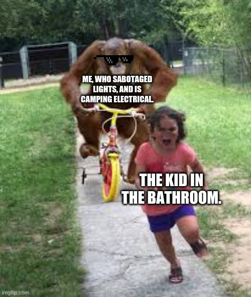ME, WHO SABOTAGED LIGHTS, AND IS CAMPING ELECTRICAL. THE KID IN THE BATHROOM. | image tagged in monkey chasing little girl | made w/ Imgflip meme maker