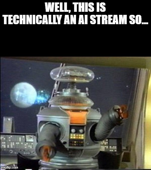 it is technically an ai stream (Mod edit: F O I N E) |  WELL, THIS IS TECHNICALLY AN AI STREAM SO... | image tagged in lost in space - robot-warning | made w/ Imgflip meme maker