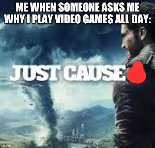 just cause |  ME WHEN SOMEONE ASKS ME WHY I PLAY VIDEO GAMES ALL DAY: | image tagged in just cause | made w/ Imgflip meme maker