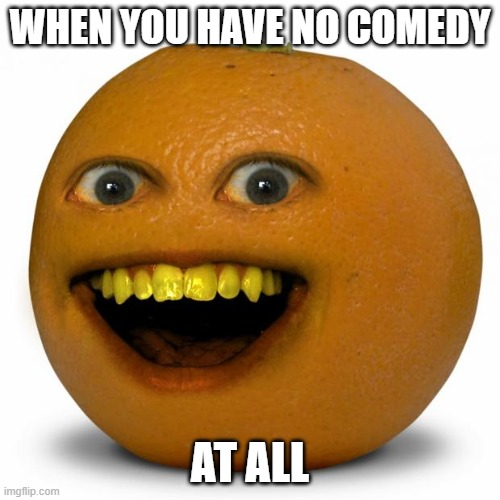Annoying Orange |  WHEN YOU HAVE NO COMEDY; AT ALL | image tagged in annoying orange | made w/ Imgflip meme maker