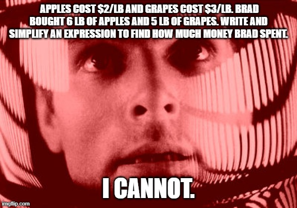 Oh My God Orange |  APPLES COST $2/LB AND GRAPES COST $3/LB. BRAD BOUGHT 6 LB OF APPLES AND 5 LB OF GRAPES. WRITE AND SIMPLIFY AN EXPRESSION TO FIND HOW MUCH MONEY BRAD SPENT. I CANNOT. | image tagged in memes,oh my god orange | made w/ Imgflip meme maker