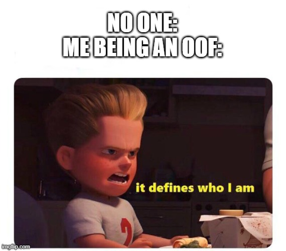 It defines who I am |  NO ONE: ME BEING AN OOF: | image tagged in it defines who i am | made w/ Imgflip meme maker
