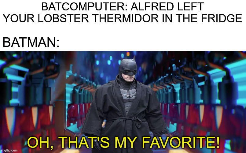 BATCOMPUTER: ALFRED LEFT YOUR LOBSTER THERMIDOR IN THE FRIDGE; BATMAN:; OH, THAT'S MY FAVORITE! | image tagged in memes,funny,lego batman,dc comics,batman,the batman | made w/ Imgflip meme maker