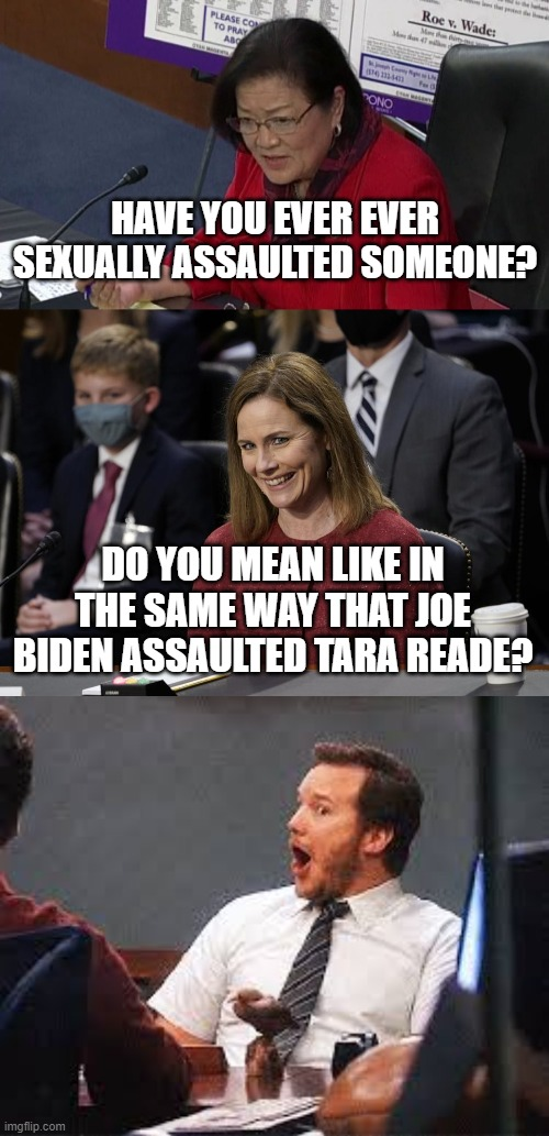 Oh snap! |  HAVE YOU EVER EVER SEXUALLY ASSAULTED SOMEONE? DO YOU MEAN LIKE IN THE SAME WAY THAT JOE BIDEN ASSAULTED TARA READE? | image tagged in pratt oh snap,amy coney barrett,hirono,scotus,hearing | made w/ Imgflip meme maker