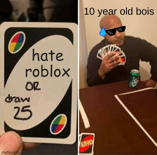 Roblox |  10 year old bois; hate roblox | image tagged in memes,uno draw 25 cards | made w/ Imgflip meme maker