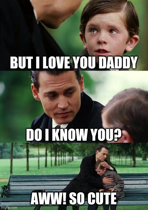 Finding Neverland |  BUT I LOVE YOU DADDY; DO I KNOW YOU? AWW! SO CUTE | image tagged in memes,finding neverland | made w/ Imgflip meme maker