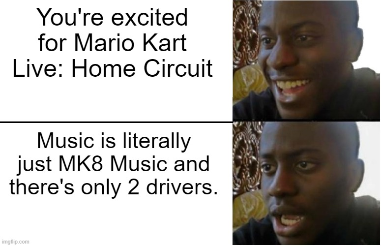 Still Hyped for Mario Kart Live: Home Circuit? |  You're excited for Mario Kart Live: Home Circuit; Music is literally just MK8 Music and there's only 2 drivers. | image tagged in disappointed black guy,mario kart,memes,funny | made w/ Imgflip meme maker
