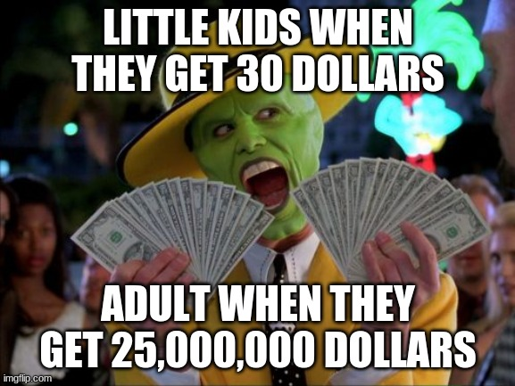 Money Money |  LITTLE KIDS WHEN THEY GET 30 DOLLARS; ADULT WHEN THEY GET 25,000,000 DOLLARS | image tagged in memes,money money | made w/ Imgflip meme maker