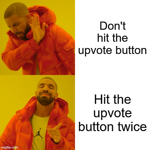 Hit the upvote button! |  Don't hit the upvote button; Hit the upvote button twice | image tagged in memes,drake hotline bling,upvote,downvote,button,like | made w/ Imgflip meme maker