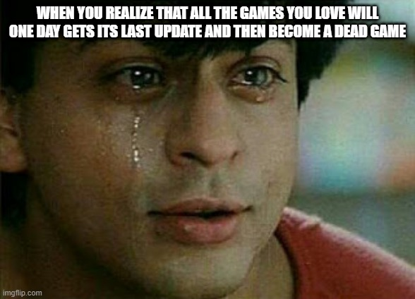 WHEN YOU REALIZE THAT ALL THE GAMES YOU LOVE WILL ONE DAY GETS ITS LAST UPDATE AND THEN BECOME A DEAD GAME | image tagged in crying shah rukh khan | made w/ Imgflip meme maker