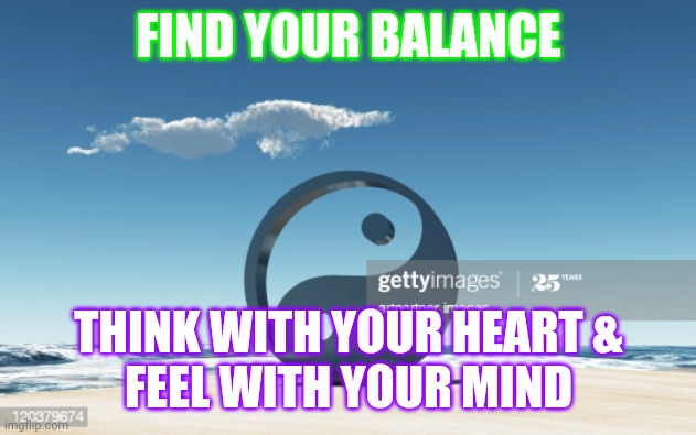 Balance |  FIND YOUR BALANCE; THINK WITH YOUR HEART & FEEL WITH YOUR MIND | image tagged in spirituality | made w/ Imgflip meme maker