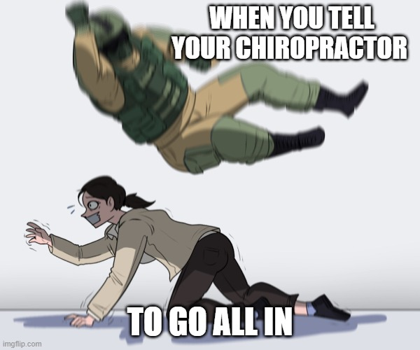 Rainbow Six - Fuze The Hostage |  WHEN YOU TELL YOUR CHIROPRACTOR; TO GO ALL IN | image tagged in rainbow six - fuze the hostage,funny | made w/ Imgflip meme maker