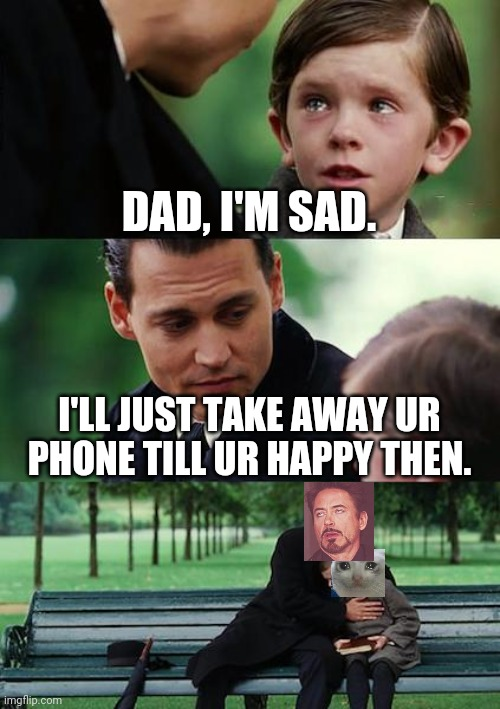 Some dads when their kid is sad. |  DAD, I'M SAD. I'LL JUST TAKE AWAY UR PHONE TILL UR HAPPY THEN. | image tagged in memes,finding neverland | made w/ Imgflip meme maker