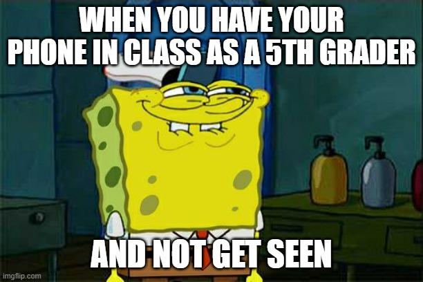 Don't You Squidward Meme |  WHEN YOU HAVE YOUR PHONE IN CLASS AS A 5TH GRADER; AND NOT GET SEEN | image tagged in memes,don't you squidward | made w/ Imgflip meme maker