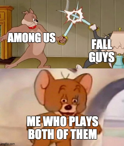 fall guys vs among us |  FALL GUYS; AMONG US; ME WHO PLAYS BOTH OF THEM | image tagged in tom and jerry swordfight,among us,fall guys | made w/ Imgflip meme maker