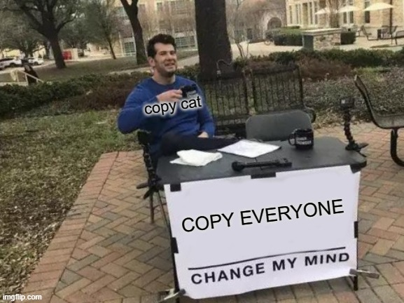 Change My Mind Meme | COPY EVERYONE copy cat | image tagged in memes,change my mind | made w/ Imgflip meme maker