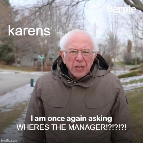 Bernie I Am Once Again Asking For Your Support |  karens; WHERES THE MANAGER!?!?!?! | image tagged in memes,bernie i am once again asking for your support | made w/ Imgflip meme maker